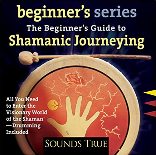 The Beginners Guide to Shamanic Journeying – Beginners Series